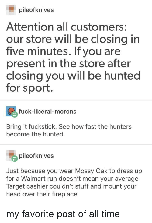 Head, Run, and Walmart: pileofknives  Attention all customers:  our store will be closing in  five minutes. If you are  present in the store after  closing you will be hunted  for sport.  fuck-liberal-morons  Bring it fuckstick. See how fast the hunters  become the hunted.  pileofknives  Just because you wear Mossy Oak to dress up  for a Walmart run doesn't mean your average  head over their fireplace my favorite post of all time