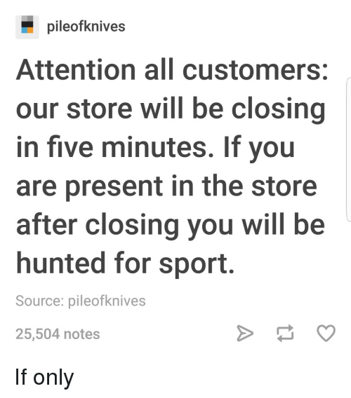 Source, Sport, and Will: pileofknives  Attention all customers:  our store will be closing  in five minutes. If you  are present in the store  after closing you will be  hunted for sport.  Source: pileofknives  25,504 notes If only