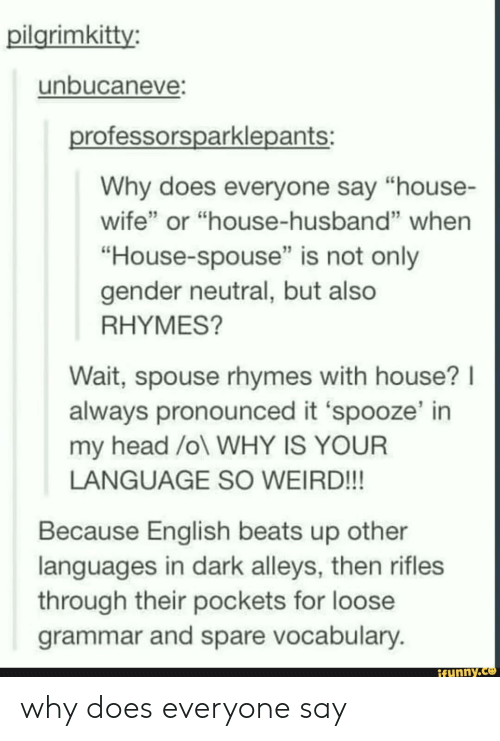 """Head, Weird, and Beats: pilgrimkitty:  unbucaneve  rofessorsparklepants:  Why does everyone say """"house-  wife"""" or """"house-husband"""" when  """"House-spouse"""" is not only  gender neutral, but also  RHYMES?  Wait, spouse rhymes with house? I  always pronounced it 'spooze' in  my head /ol WHY IS YOUR  LANGUAGE SO WEIRD!!!  Because English beats up other  through their pockets for loose  languages in dark alleys, then rifles  grammar and spare vocabulary  ifunny. why does everyone say"""