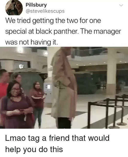 Lmao, Pillsbury, and Black: Pillsbury  @stevelikescups  We tried getting the two for one  special at black panther. The manager  was not having it. Lmao tag a friend that would help you do this