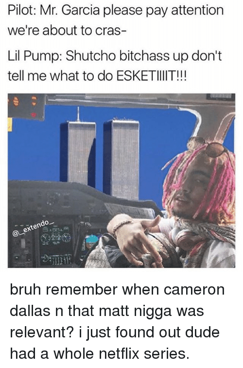 Bruh, Dude, and Memes: Pilot: Mr. Garcia please pay attention  we're about to cras-  Lil Pump: Shutcho bitchass up don't  tell me what to do ESKETIlIIT!!!  ex bruh remember when cameron dallas n that matt nigga was relevant? i just found out dude had a whole netflix series.