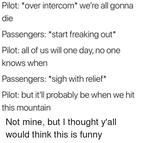 Funny, Thought, and Mine: Pilot: *over intercom* we're all gonna  die  Passengers: *start freaking out*  Pilot: all of us will one day, no one  knows when  Passengers: *sigh with relief*  Pilot: but it'l probably be when we hit  this mountain