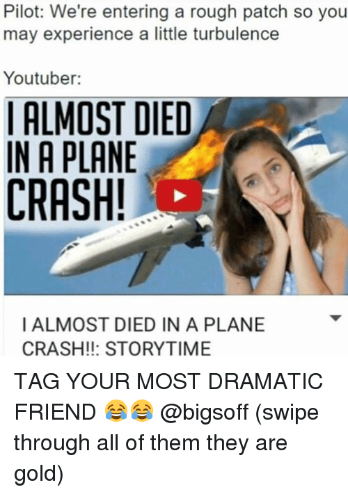 Funny, Plane Crash, and Rough: Pilot: We're entering a rough patch so you  may experience a little turbulence  Youtuber:  ALMOST DIED  IN A PLANE  CRASH!  I ALMOST DIED IN A PLANE  CRASH!!: STORYTIME TAG YOUR MOST DRAMATIC FRIEND 😂😂 @bigsoff (swipe through all of them they are gold)