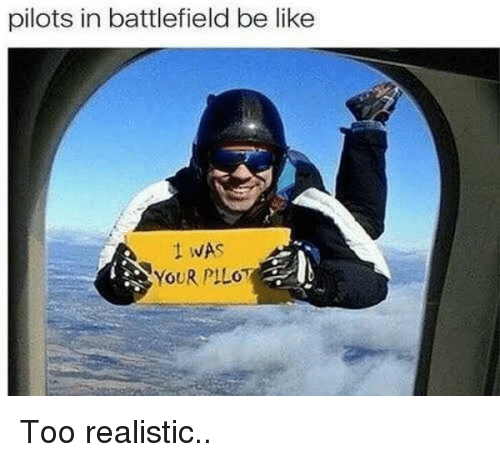 Be Like, Battlefield, and Like: pilots in battlefield be like  1 WAS  YOUR PILOT Too realistic..