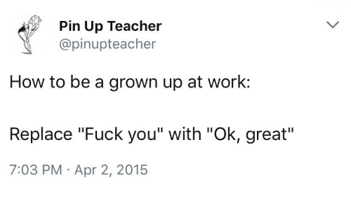 """Fuck You, Teacher, and Work: Pin Up Teacher  @pinupteacher  How to be a grown up at work:  Replace """"Fuck you"""" with """"Ok, great""""  7:03 PM Apr 2, 2015"""