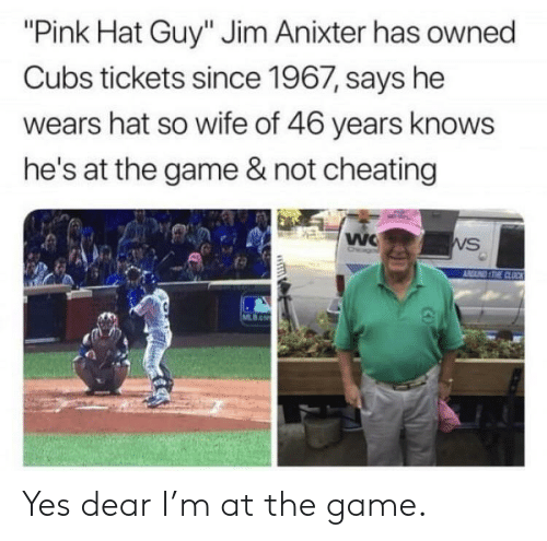"Cheating, The Game, and Cubs: ""Pink Hat Guy"" Jim Anixter has owned  Cubs tickets since 1967, says he  wears hat so wife of 46 years knows  he's at the game & not cheating  VS Yes dear I'm at the game."