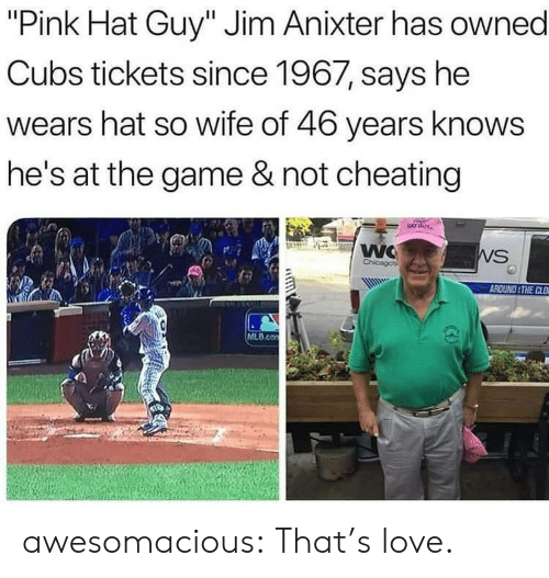 "Cheating, Love, and Mlb: ""Pink Hat Guy"" Jim Anixter has owned  Cubs tickets since 1967, says he  wears hat so wife of 46 years knows  he's at the game & not cheating  WC  Chicagos  WS  AROUND THE CLO  MLB.co awesomacious:  That's love."