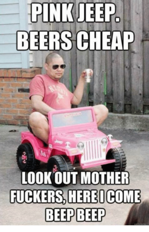 pink jeep beers cheap lookout mother fuckers here icome beep 4575397 ✅ 25 best memes about pink jeep beers cheap pink jeep beers,Pink Jeep Beers Cheap Meme