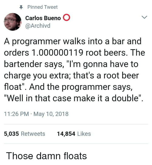 "Beer, Root Beer, and Case: Pinned Tweet  Carlos Bueno O  @Archivd  A programmer walks into a bar and  orders 1.000000119 root beers. The  bartender says, ""I'm gonna have to  charge you extra; that's a root beer  float"". And the programmer says,  ""Well in that case make it a double""  11:26 PM May 10, 2018  5,035 Retweets  14,854 Likes Those damn floats"