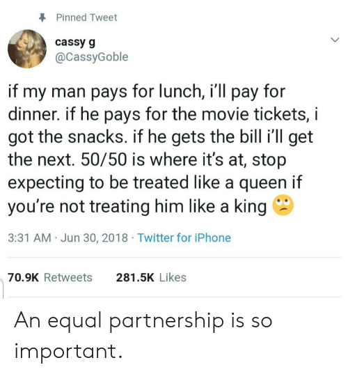 Iphone, Twitter, and Queen: Pinned Tweet  cassy g  @CassyGoble  if my man pays for lunch, i'll pay for  dinner. if he pays for the movie tickets, i  got the snacks. if he gets the bill i'll get  the next. 50/50 is where it's at, stop  expecting to be treated like a queen if  you're not treating him like a king  3:31 AM Jun 30, 2018 Twitter for iPhone  281.5K Likes  70.9K Retweets An equal partnership is so important.
