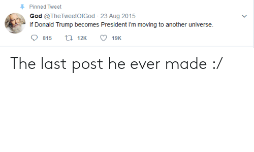 Donald Trump, God, and Trump: Pinned Tweet  God @TheTweetOfGod 23 Aug 2015  If Donald Trump becomes President I'm moving to another universe.  815 12K 19K The last post he ever made :/