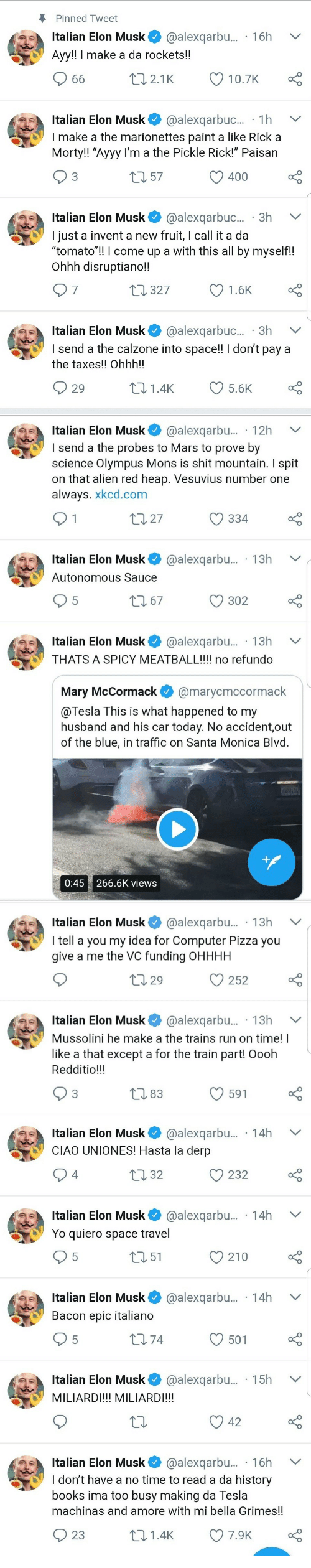 """Books, Pizza, and Run: Pinned Tweet  Italian Elon Musk @alexqarbu... 16h V  Ayy!! I make a da rockets!!  Italian Elon Musk@alexqarbuc... 1h  I make a the marionettes paint a like Rick a  Morty!! """"Ayyy I'm a the Pickle Rick!"""" Paisan  3  0 57  O 400  Italian Elon Musk@alexqarbuc... 3h  I just a invent a new fruit, I call it a da  tomato!! l come up a with this all by myself!!  Ohhh disruptiano!!  7  327  1.6K  Italian Elon Musk @alexqarbuc.. 3h V  I send a the calzone into space!! I don't pay a  the taxes!! Ohhh!!  29  01.4K 5.6K   Italian Elon Musk@alexqarbu... 12h  send a the probes to Mars to prove by  science Olympus Mons is shit mountain. I spit  on that alien red heap. Vesuvius number one  always. xkcd.com  t0 27  334  Italian Elon Musk@alexqarbu... 13h V  Autonomous Sauce  302  Italian Elon Musk* @alexqarbu.. . 13h  THATS A SPICY MEATBALL!!!! no refundo  Mary McCormack@marycmccormack  @Tesla This is what happened to my  husband and his car today. No accident,out  of the blue, in traffic on Santa Monica Blvd  0:45 266.6K views   Italian Elon Musk@alexqarbu... . 13h  I tell a you my idea for Computer Pizza you  give a me the VC funding OHHHH  0 29  С 252  Italian Elon Musk @alexqarbu... . 13h V  Mussolini he make a the trains run on time! I  like a that except a for the train part! Oooh  Redditio!!!  83  591   Italian Elon Musk@alexqarbu... 14h  CIAO UNIONES! Hasta la derp  4  0 32  232  Italian Elon Musk@alexqarbu... 14h  Yo quiero space travel  5  151  210  Italian Elon Musk@alexqarbu.... 14h  Bacon epic italiano  5  174  501  Italian Elon Musk@alexqarbu.... 15h  MILIARDI!!! MILIARDI!!!  Italian Elon Musk@alexqarbu... 16h V  ldon't have a no time to read a da history  books ima too busy making da lesla  machinas and amore with mi bella Grimes!!  23  t01.4K 7.9K"""