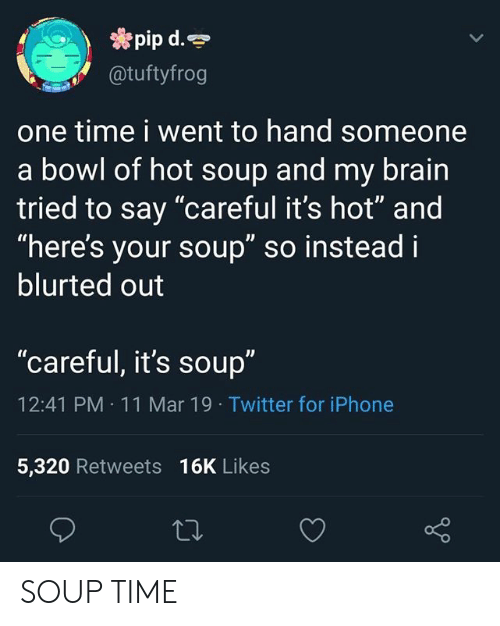"Iphone, Twitter, and Brain: pip d.  @tuftyfrog  one time i went to hand someone  a bowl of hot soup and my brain  tried to say ""careful it's hot"" and  ""here's your soup"" so instead i  blurted out  ""careful, it's soup""  12:41 PM 11 Mar 19 Twitter for iPhone  5,320 Retweets 16K Likes SOUP TIME"