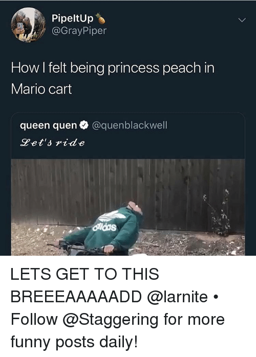 Funny, Mario, and Queen: PipeltUp  @GrayPiper  How I felt being princess peach in  Mario cart  queen quen @quenblackwell  Pet'side LETS GET TO THIS BREEEAAAAADD @larnite • ➫➫➫ Follow @Staggering for more funny posts daily!
