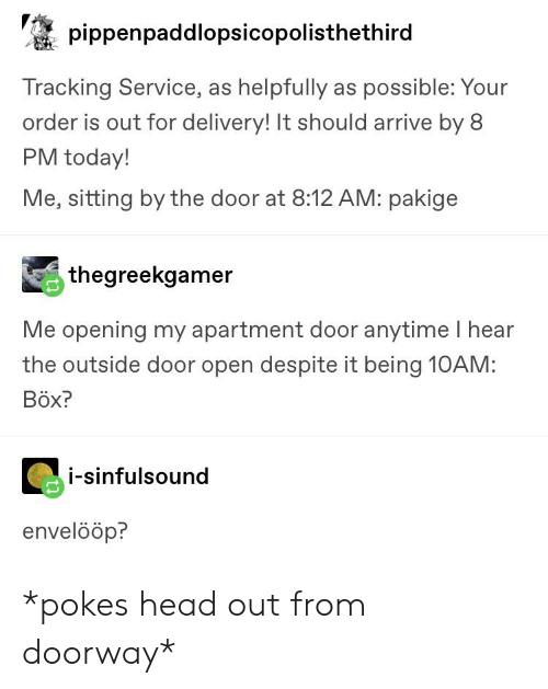 Head, Tumblr, and Today: pippenpaddlopsicopolisthethird  Tracking Service, as helpfully as possible: Your  order is out for delivery! It should arrive by 8  PM today!  Me, sitting by the door at 8:12 AM: pakige  thegreekgamer  Me opening my apartment door anytime I hear  the outside door open despite it being 10AM:  Böx?  i-sinfulsound  envelööp? *pokes head out from doorway*