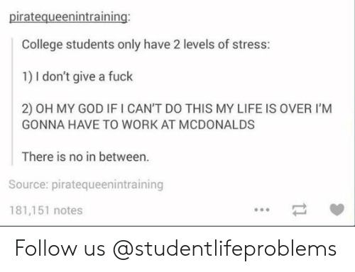 College, God, and Life: piratequeenintraining  College students only have 2 levels of stress:  1) I don't give a fuck  2) OH MY GOD IF I CAN'T DO THIS MY LIFE IS OVER I'M  GONNA HAVE TO WORK AT MCDONALDS  There is no in between.  Source: piratequeenintraining  181,151 notes Follow us @studentlifeproblems