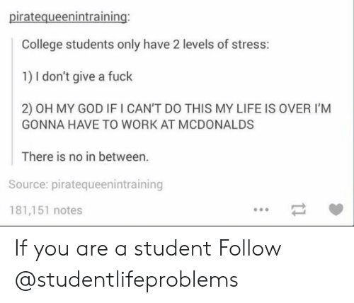 College, God, and Life: piratequeenintraining  College students only have 2 levels of stress:  1) I don't give a fuck  2) OH MY GOD IF I CAN'T DO THIS MY LIFE IS OVER I'M  GONNA HAVE TO WORK AT MCDONALDS  There is no in between.  Source: piratequeenintraining  181,151 notes If you are a student Follow @studentlifeproblems​