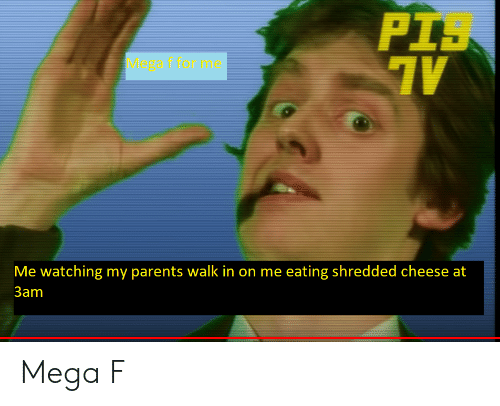 Parents, Mega, and Dank Memes: PIS  Mega f for me  Me watching my parents walk in on me eating shredded cheese at  3am Mega F