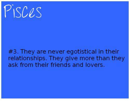 Friends, Relationships, and Pisces: PISCES  #3. They are never egotistical in their  relationships. They give more than they  ask from their friends and lovers