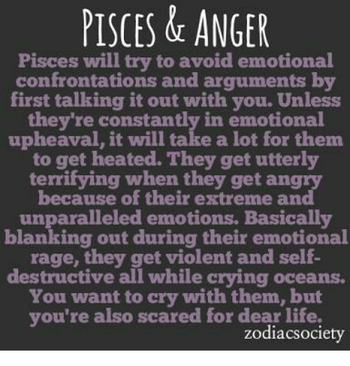 Crying, Life, and Pisces: PISCES & ANGER  Pisces will try to avoid emotional  confrontations and arguments by  first talking it out with you. Unless  they're constantly in emotional  upheaval, it will take a lot for them.  to get heated. They get utterly  terrifying when they get angry  because of their extreme and  unparalleled emotions. Basically  blanking out during their emotional  range, they get violent and self-  destructive all while crying oceans.  You want to cry with them, but  you're also scared for dear life,  zodiacsociety