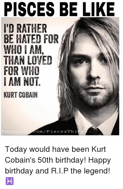 Be Like, Birthday, and Happy Birthday: PISCES BE LIKE  I'D RATHER  BE HATED FOR  WHO I AM,  THAN LOVED  FOR WHO  I AM NOT  KURT COBAIN  Facebo  Com PiS cesThi Today would have been Kurt Cobain's 50th birthday! Happy birthday and R.I.P the legend! ♓️