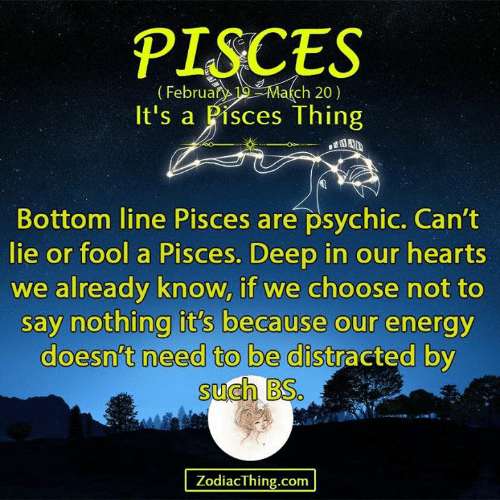 Energy, Hearts, and Pisces: PISCES  (Februa 1 March 20)  It's a Pisces Thing  Bottom line Pisces are psychic. Can't  lie or fool a Pisces. Deep in our hearts  we already know, if we choose not to  say nothing it's because our energy  doesn't need to be distracted by  such BS.  ZodiacThing.com