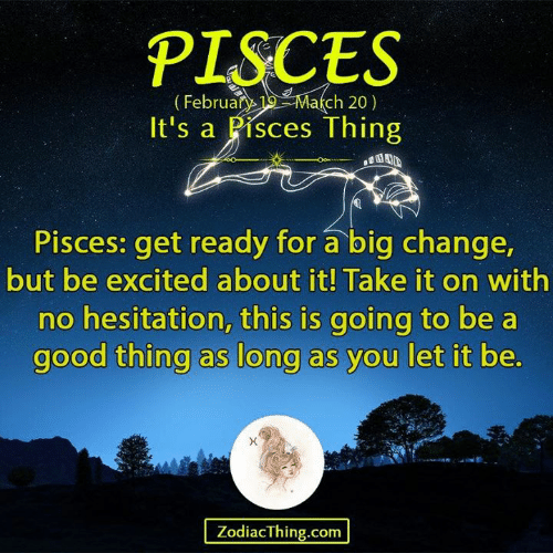 Good, Pisces, and Change: PISCES  (Februa Mach 20)  It's a Pisces Thing  Pisces: get ready for a big change  but be excited about it! Take it on with  no hesitation, this is going to be a  good thing as long as you let it be  ZodiacThing.com