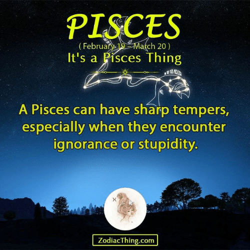 Pisces, Ignorance, and Stupidity: PISCES  (Februan Ma(ch 20)  It's a Pisces Thing  A Pisces can have sharp tempers,  especially when they encounter  ignorance or stupidity  ZodiacThing.com