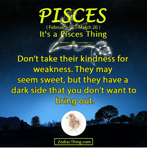 Pisces, Kindness, and Dark: PISCES  Februar  ch 20)  It's a Pisces Thing  Don't take their kindness for  weakness. They may  seem sweet, but they have a  dark side that you don't want to  bring out.  ZodiacThing.com