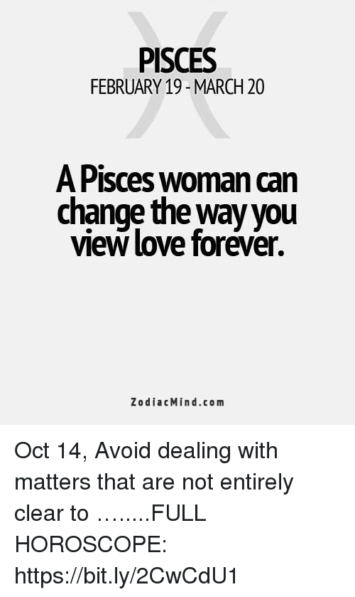 PISCES FEBRUARY 19 - MARCH 20 a Pisces Woman Can Change the Way You