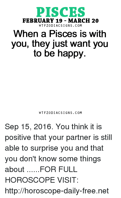 Free, Happy, and Horoscope: PISCES  FEBRUARY 19 MARCH 20  W TFZ0 DIAC SIGNS COM  When a Pisces is with  you, they just want you  to be happy.  W TFZ0 DIAC SIGNS COM Sep 15, 2016. You think it is positive that your partner is still able to surprise you and that you don't know some things about  ......FOR FULL HOROSCOPE VISIT: http://horoscope-daily-free.net