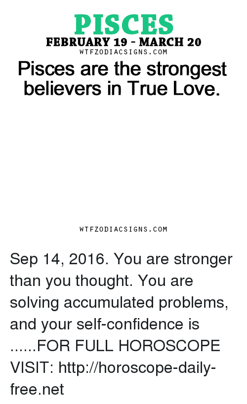 Confidence, Love, and True: PISCES  FEBRUARY 19 MARCH 20  W TFZ0 DIAC SIGNS COM  Pisces are the strongest  believers in True Love  W TFZ0 DIAC SIGNS COM Sep 14, 2016. You are stronger than you thought. You are solving accumulated problems, and your self-confidence is ......FOR FULL HOROSCOPE VISIT: http://horoscope-daily-free.net