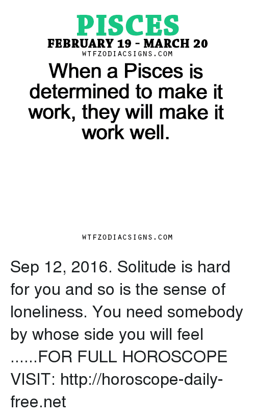 Work, Free, and Horoscope: PISCES  FEBRUARY 19 MARCH 20  W TFZ0 DIAC SIGNS COM  When a Pisces is  determined to make it  work, they will make it  work well  W TFZ0 DIAC SIGNS COM Sep 12, 2016. Solitude is hard for you and so is the sense of loneliness. You need somebody by whose side you will feel ......FOR FULL HOROSCOPE VISIT: http://horoscope-daily-free.net
