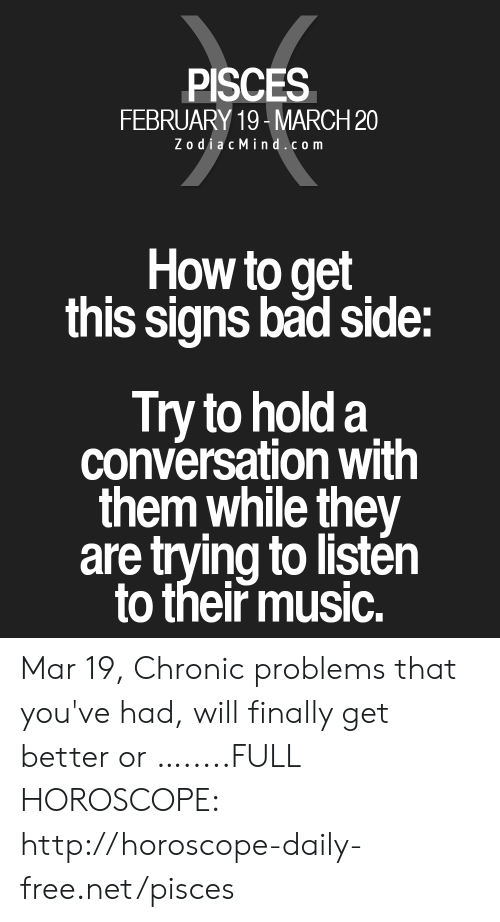 Bad, Music, and Free: PISCES  FEBRUARY 19-MARCH 20  ZodiacMind.com  How to get  this signs bad side:  Try to hold a  conversation with  them while they  are trying to listén  to their music. Mar 19, Chronic problems that you've had, will finally get better or ….....FULL HOROSCOPE: http://horoscope-daily-free.net/pisces