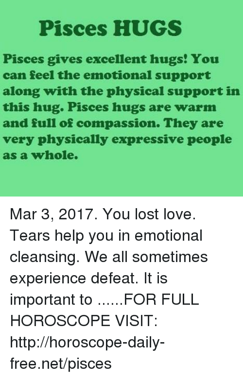Love, Lost, and Free: Pisces HUGS  Pisces gives excellent hugs! You  can feel the emotional support  along with the physical support in  this hug. Pisces hugs are warm  and full of compassion. They are  very physically expressive people  as a whole. Mar 3, 2017. You lost love. Tears help you in emotional cleansing. We all sometimes experience defeat. It is important to  ......FOR FULL HOROSCOPE VISIT: http://horoscope-daily-free.net/pisces