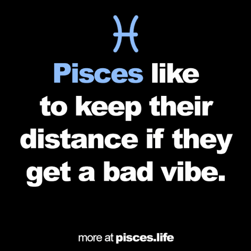 Bad, Life, and Pisces: Pisces like  to keep their  distance if they  get a bad vibe.  more at pisces.life