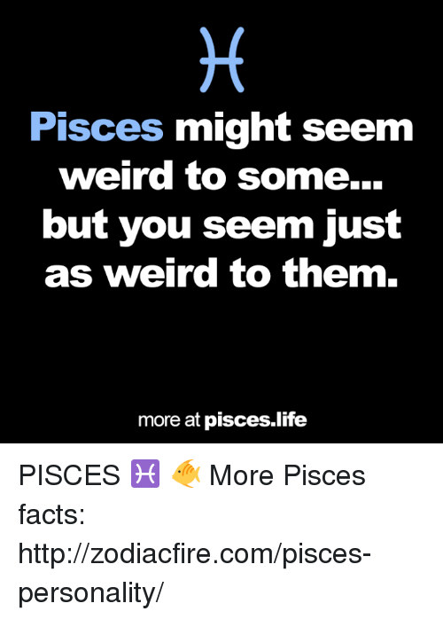 Facts, Life, and Weird: Pisces  might seem  weird to some.  but you seem iust  as weird to them.  more at pisces life PISCES‬ ♓ 🐠  More Pisces facts: http://zodiacfire.com/pisces-personality/