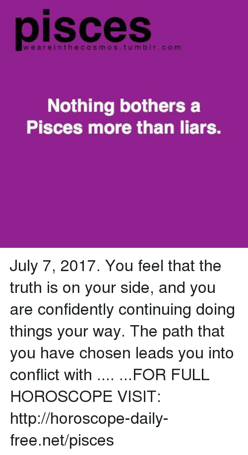 Free, Horoscope, and Http: pisces  weareinthecosmos.tumbIr.com  Nothing bothers a  Pisces more than liars. July 7, 2017. You feel that the truth is on your side, and you are confidently continuing doing things your way. The path that you have chosen leads you into conflict with .... ...FOR FULL HOROSCOPE VISIT: http://horoscope-daily-free.net/pisces