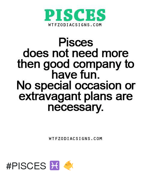 Good, Pisces, and Fun: PISCES  WT FZ0DI ACS I GNS COM  Pisces  does not need more  then good company to  have fun  No special occasion or  extravagant plans are  necessary  WTFZODIAC SIGNS COM #PISCES ♓ 🐠