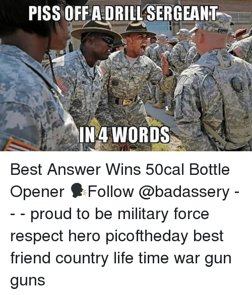 Best Friend, Guns, and Life: PISS OFFA DRILL SERGEANT  IN4 WORDS Best Answer Wins 50cal Bottle Opener 🗣Follow @badassery - - - proud to be military force respect hero picoftheday best friend country life time war gun guns