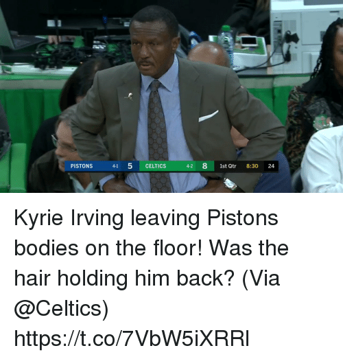 Bodies , Kyrie Irving, and Memes: PISTONS  41 5 CELTICS  4-2 81st Qtr 8:30 24 Kyrie Irving leaving Pistons bodies on the floor! Was the hair holding him back?   (Via @Celtics)   https://t.co/7VbW5iXRRl