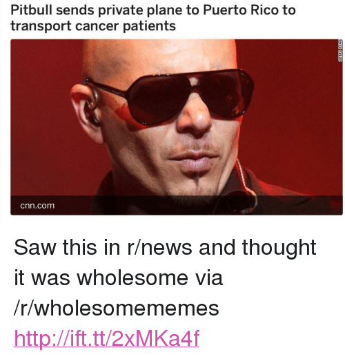 """cnn.com, News, and Saw: Pitbull sends private plane to Puerto Rico to  transport cancer patients  cnn.com <p>Saw this in r/news and thought it was wholesome via /r/wholesomememes <a href=""""http://ift.tt/2xMKa4f"""">http://ift.tt/2xMKa4f</a></p>"""