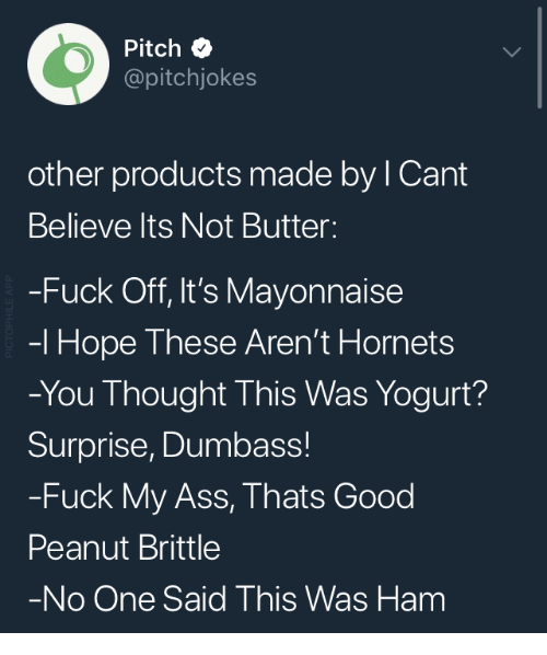 Ass, Fuck, and Good: Pitch  @pitchjokes  other products made by l Cant  Believe lts Not Butter  -Fuck Off, It's Mayonnaise  -l Hope These Aren't Hornets  -You Thought This Was Yogurt?  Surprise, Dumbass!  -Fuck My Ass, Thats Good  Peanut Brittle  No One Said This Was Ham