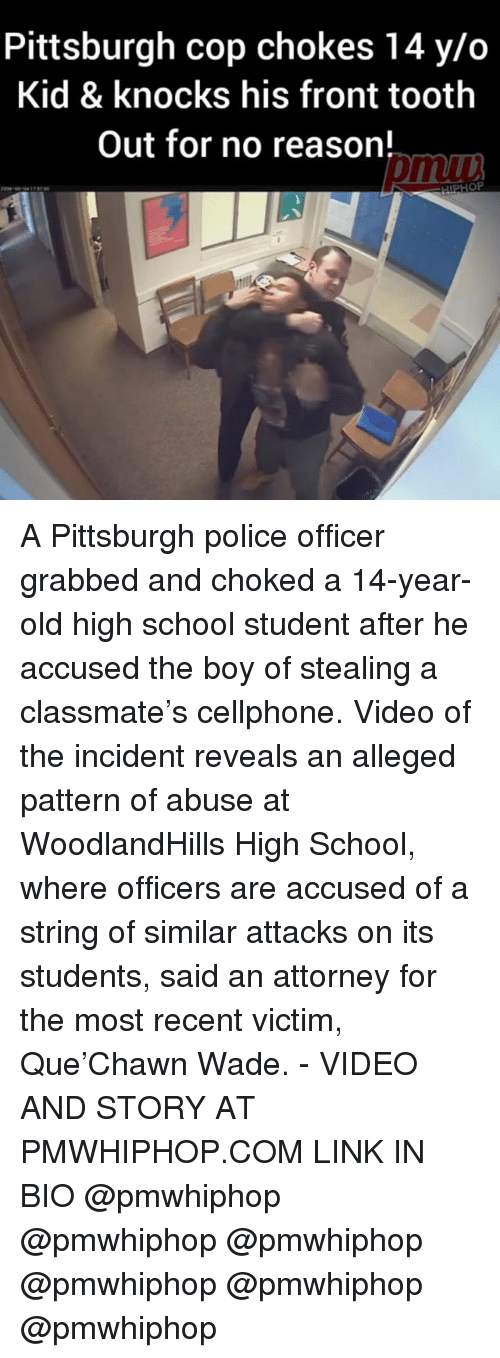 Memes, Police, and School: Pittsburgh cop chokes 14 y/o  Kid & knocks his front tooth  out for no reason! A Pittsburgh police officer grabbed and choked a 14-year-old high school student after he accused the boy of stealing a classmate's cellphone. Video of the incident reveals an alleged pattern of abuse at WoodlandHills High School, where officers are accused of a string of similar attacks on its students, said an attorney for the most recent victim, Que'Chawn Wade. - VIDEO AND STORY AT PMWHIPHOP.COM LINK IN BIO @pmwhiphop @pmwhiphop @pmwhiphop @pmwhiphop @pmwhiphop @pmwhiphop