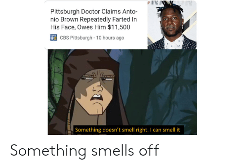 Doctor, Smell, and Cbs: Pittsburgh Doctor Claims Anto-  nio Brown Repeatedly Farted In  His Face, Owes Him $11,500  CBS Pittsburgh - 10 hours ago  Something doesn't smell right. I can smell it Something smells off