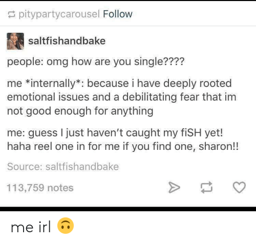 Omg, Fish, and Good: pitypartycarousel Follow  saltfishandbake  people: omg how are you single????  me *internally*: because i have deeply rooted  emotional issues and a debilitating fear that im  not good enough for anything  me: guess I just haven't caught my fiSH yet!  haha reel one in for me if you find one, sharon!!  Source: saltfishandbake  113,759 notes me irl 🙃