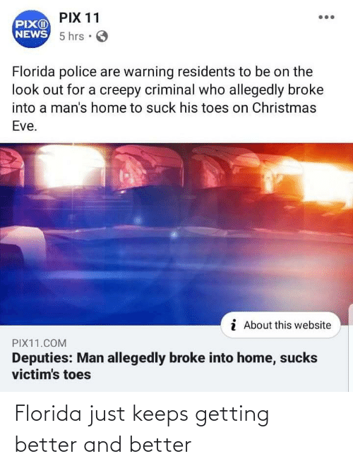 Christmas, Creepy, and Funny: PIX 11  PIXO  NEWS 5 hrs · O  Florida police are warning residents to be on the  look out for a creepy criminal who allegedly broke  into a man's home to suck his toes on Christmas  Eve.  i About this website  PIX11.COM  Deputies: Man allegedly broke into home, sucks  victim's toes Florida just keeps getting better and better