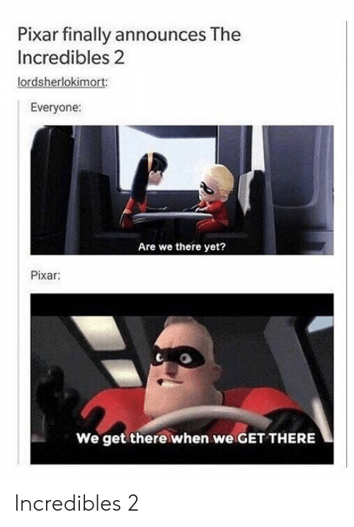Pixar, The Incredibles, and Incredibles 2: Pixar finally announces The  Incredibles 2  lordsherlokimort:  Everyone  Are we there yet?  Pixar  We get there when we GET THERE Incredibles 2