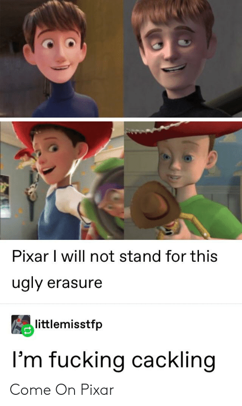 Fucking, Pixar, and Tumblr: Pixar I will not stand for this  ugly erasure  littlemisstfp  l'm fucking cackling Come On Pixar