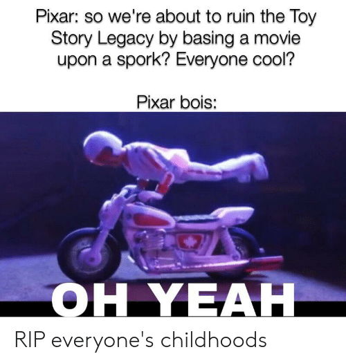 Pixar, Reddit, and Toy Story: Pixar: so we're about to ruin the Toy  Story Legacy by basing a movie  upon a spork? Everyone cool?  Pixar bois:  OH YEAH RIP everyone's childhoods